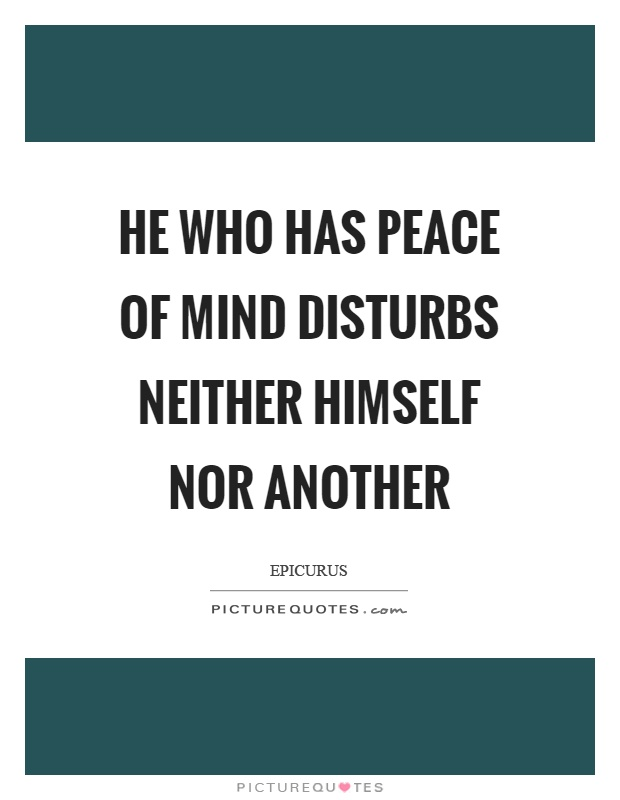 He who has peace of mind disturbs neither himself nor another Picture Quote #1