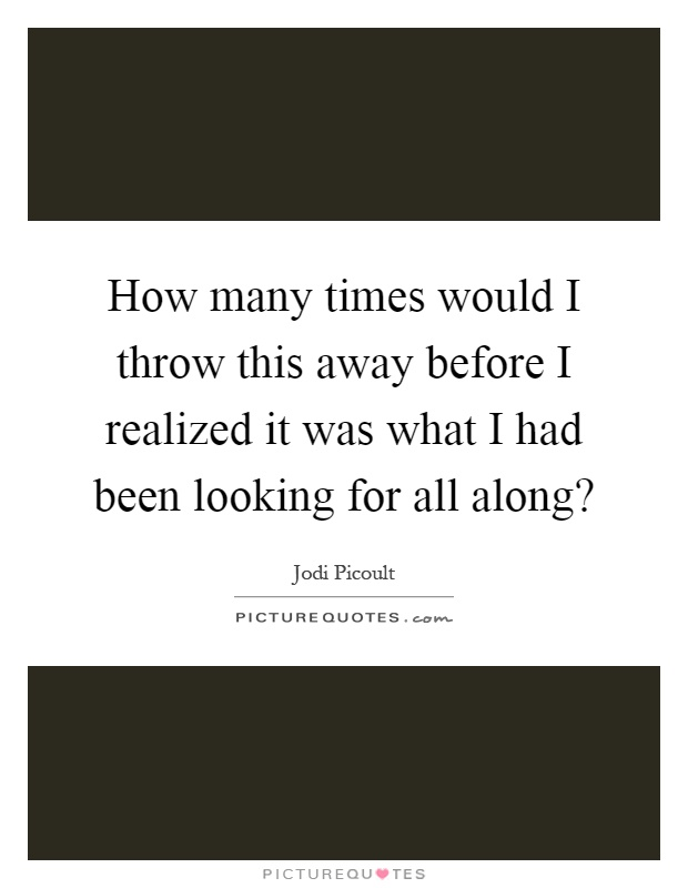 How many times would I throw this away before I realized it was what I had been looking for all along? Picture Quote #1