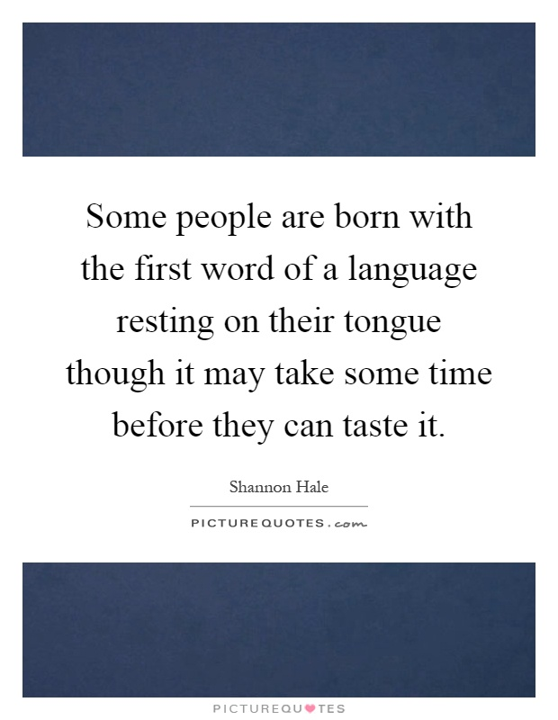 Some people are born with the first word of a language resting on their tongue though it may take some time before they can taste it Picture Quote #1