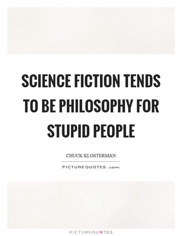 Science fiction tends to be philosophy for stupid people Picture Quote #1