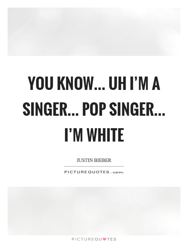You know... uh I'm a singer... pop singer... I'm white Picture Quote #1