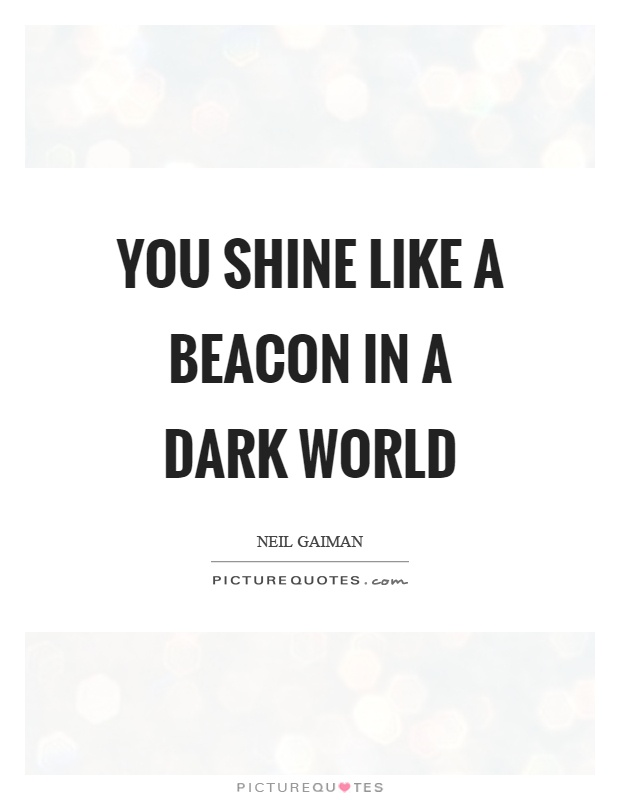 You shine like a beacon in a dark world Picture Quote #1