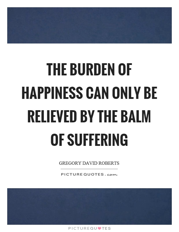 The burden of happiness can only be relieved by the balm of suffering Picture Quote #1