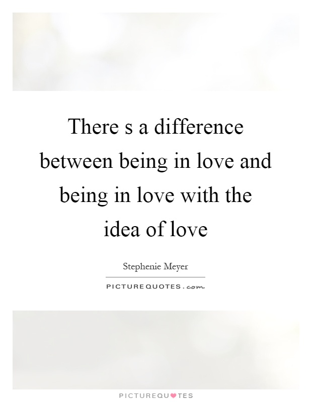 there s a difference between being in love and being in love