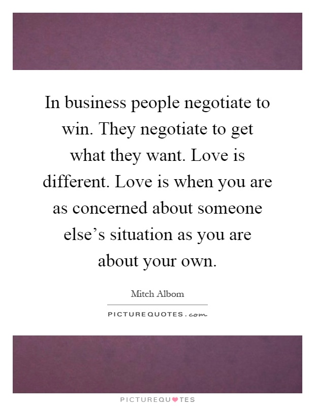 In business people negotiate to win. They negotiate to get what they want. Love is different. Love is when you are as concerned about someone else's situation as you are about your own Picture Quote #1