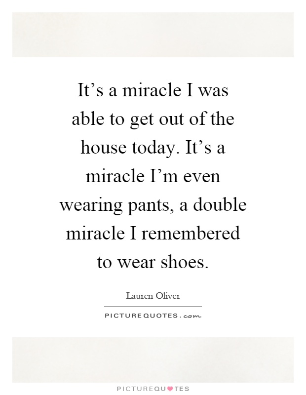 It's a miracle I was able to get out of the house today. It's a miracle I'm even wearing pants, a double miracle I remembered to wear shoes Picture Quote #1