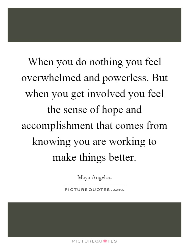 When you do nothing you feel overwhelmed and powerless. But when you get involved you feel the sense of hope and accomplishment that comes from knowing you are working to make things better Picture Quote #1