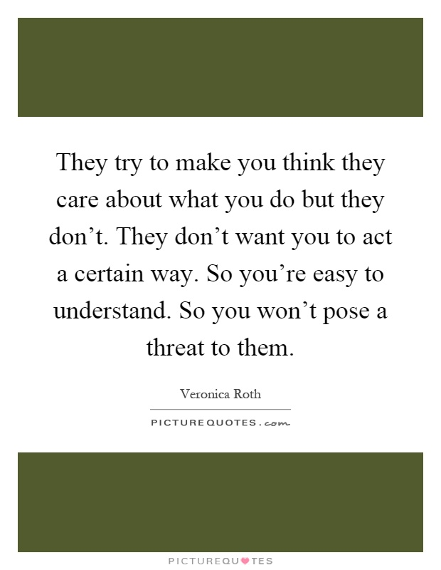 They try to make you think they care about what you do but they don't. They don't want you to act a certain way. So you're easy to understand. So you won't pose a threat to them Picture Quote #1