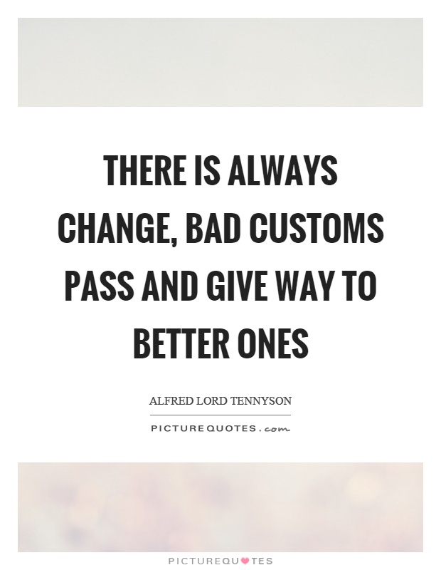 There is always change, bad customs pass and give way to better ones Picture Quote #1
