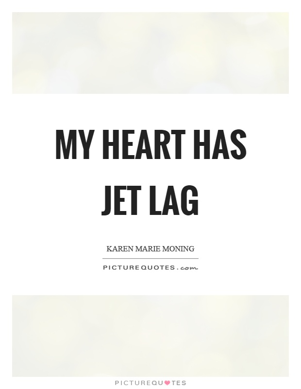 My heart has jet lag Picture Quote #1