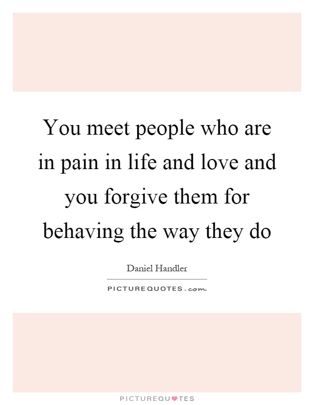 You meet people who are in pain in life and love and you forgive them for behaving the way they do Picture Quote #1