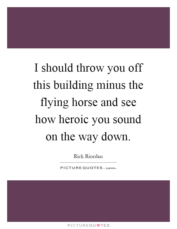 I should throw you off this building minus the flying horse and see how heroic you sound on the way down Picture Quote #1