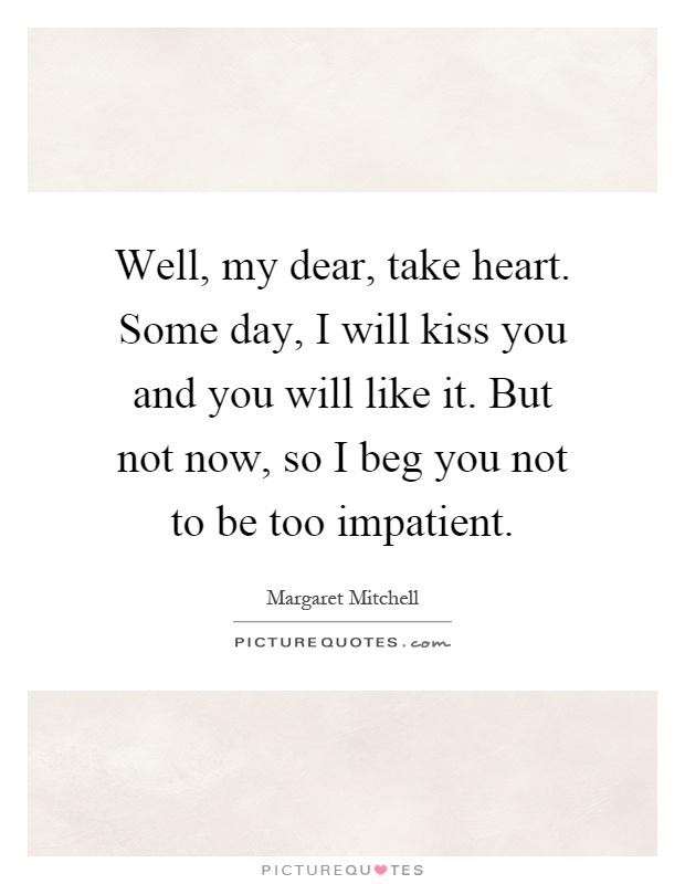 Well, my dear, take heart. Some day, I will kiss you and you will like it. But not now, so I beg you not to be too impatient Picture Quote #1