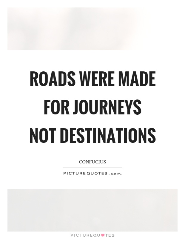 Roads were made for journeys not destinations Picture Quote #1