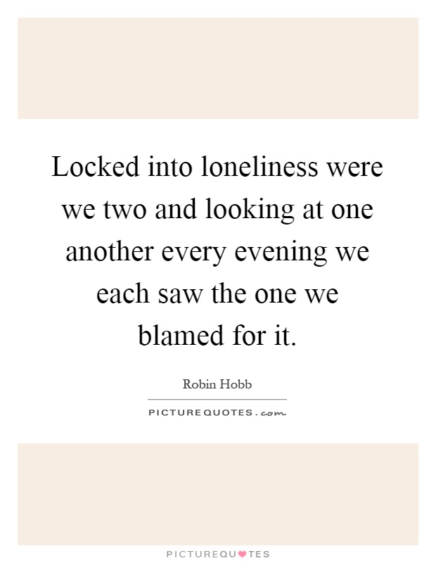 Locked into loneliness were we two and looking at one another every evening we each saw the one we blamed for it Picture Quote #1