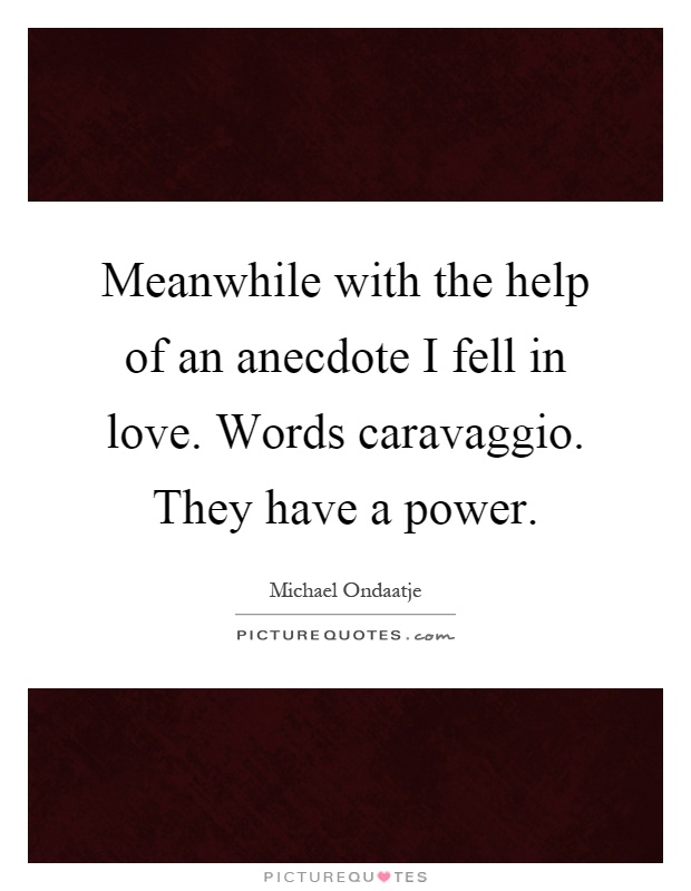Meanwhile with the help of an anecdote I fell in love. Words caravaggio. They have a power Picture Quote #1