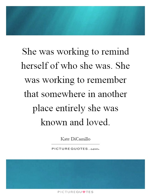 She was working to remind herself of who she was. She was working to remember that somewhere in another place entirely she was known and loved Picture Quote #1