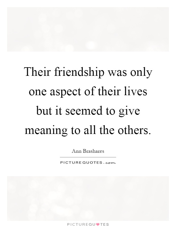 Their friendship was only one aspect of their lives but it seemed to give meaning to all the others Picture Quote #1