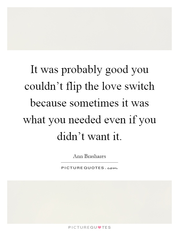 It was probably good you couldn't flip the love switch because sometimes it was what you needed even if you didn't want it Picture Quote #1
