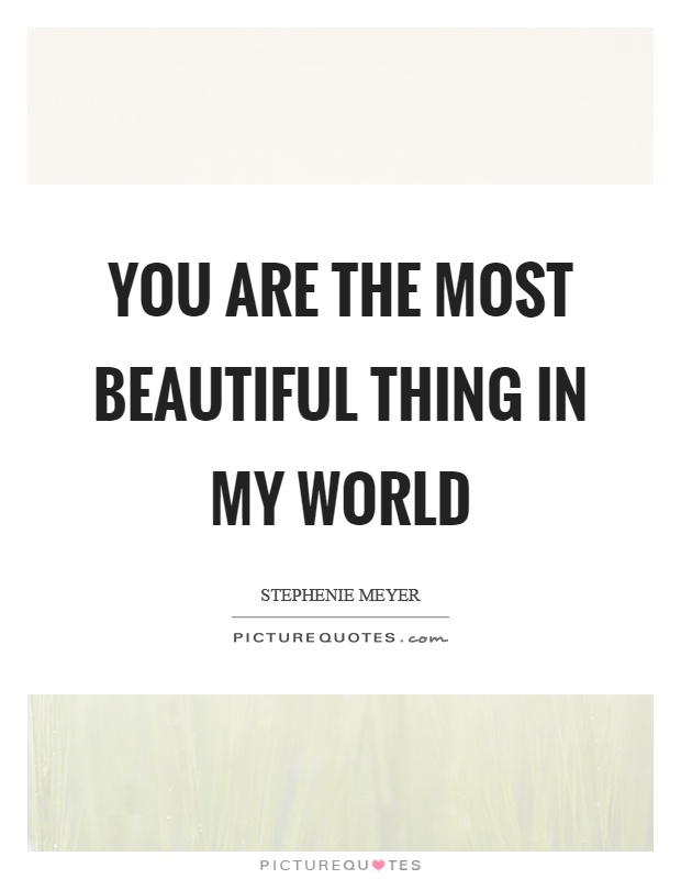You are the most beautiful thing in my world Picture Quote #1