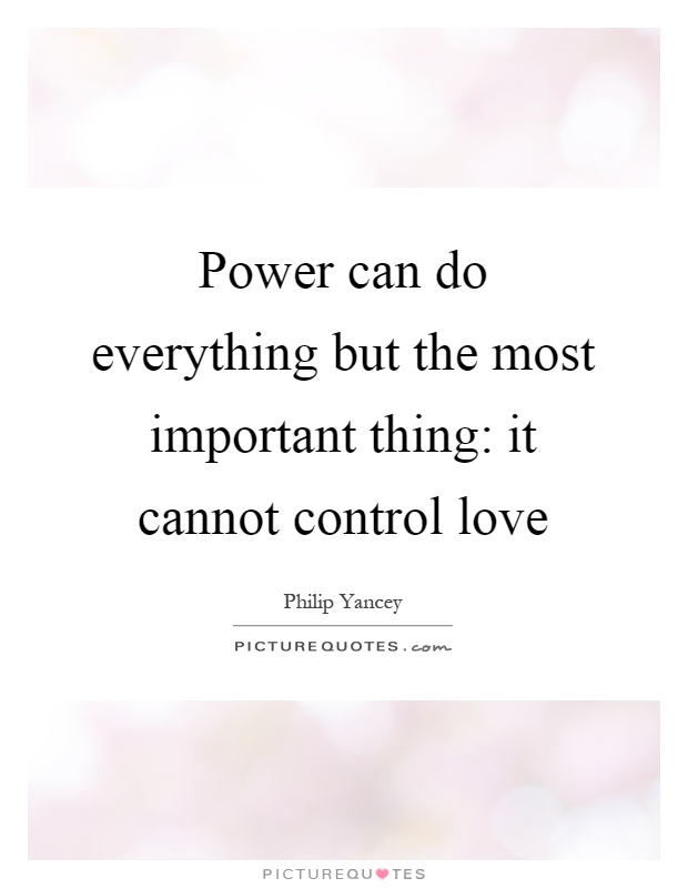 Power can do everything but the most important thing: it cannot control love Picture Quote #1