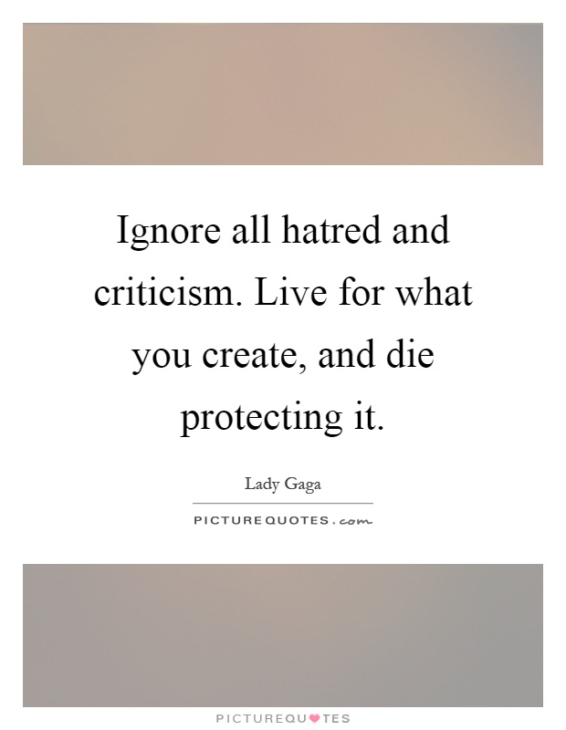 Ignore all hatred and criticism. Live for what you create, and die protecting it Picture Quote #1