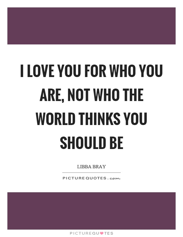 I love you for who you are, not who the world thinks you should be Picture Quote #1