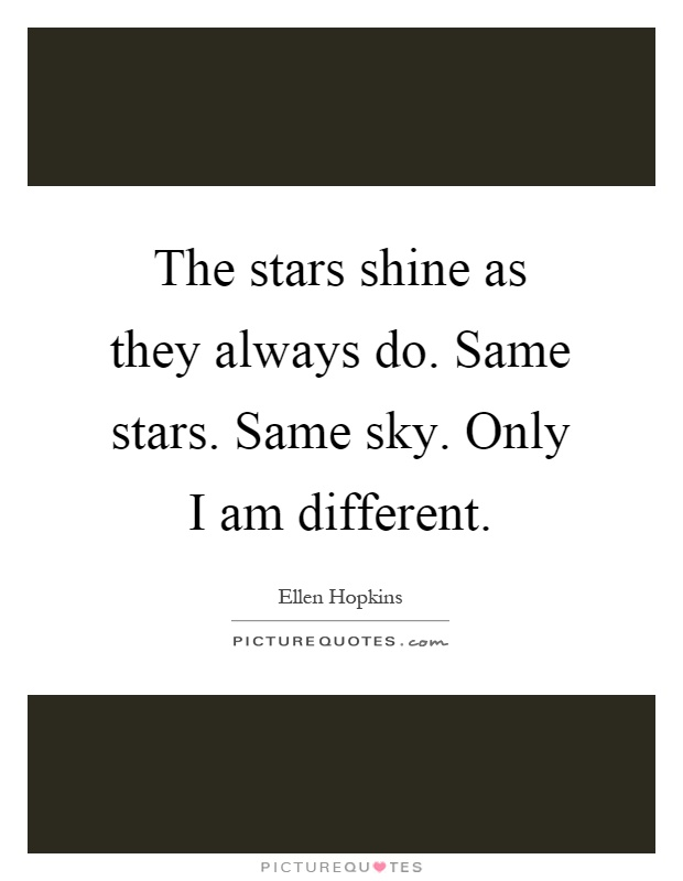 The stars shine as they always do. Same stars. Same sky. Only I am different Picture Quote #1
