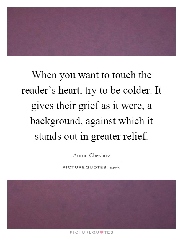 When you want to touch the reader's heart, try to be colder. It gives their grief as it were, a background, against which it stands out in greater relief Picture Quote #1