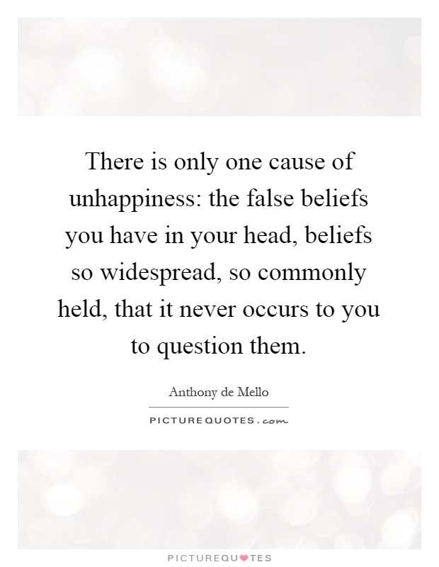 There is only one cause of unhappiness: the false beliefs you have in your head, beliefs so widespread, so commonly held, that it never occurs to you to question them Picture Quote #1