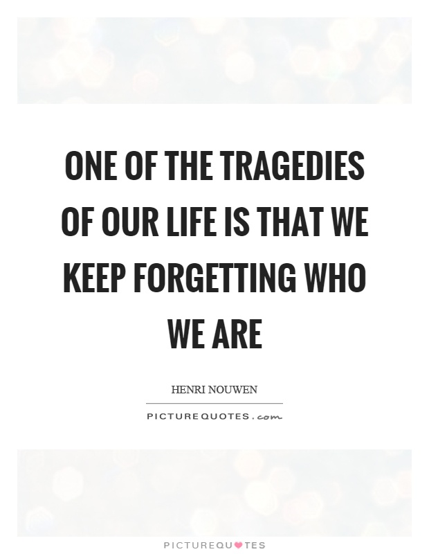 One of the tragedies of our life is that we keep forgetting who we are Picture Quote #1