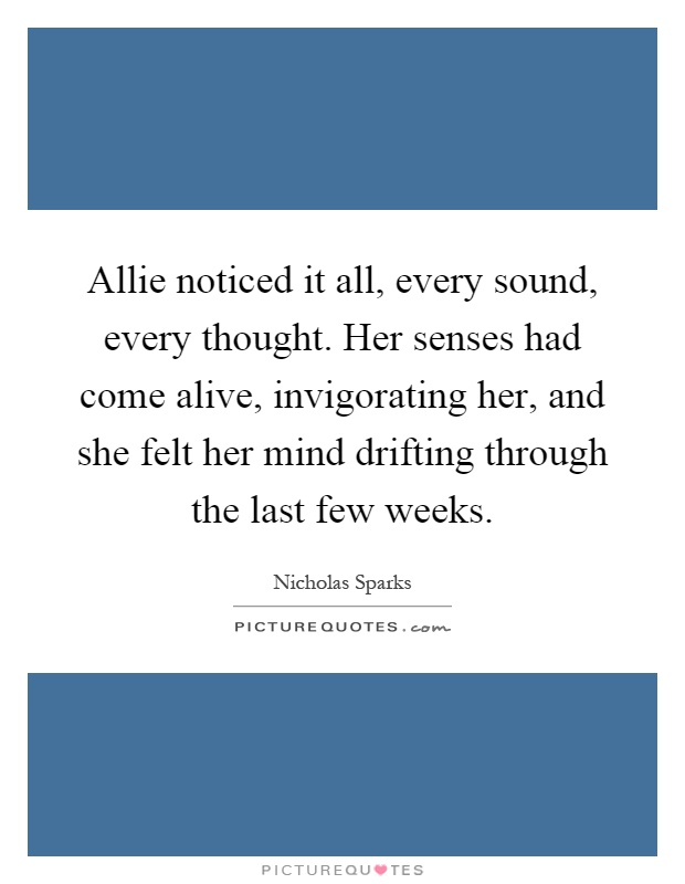 Allie noticed it all, every sound, every thought. Her senses had come alive, invigorating her, and she felt her mind drifting through the last few weeks Picture Quote #1