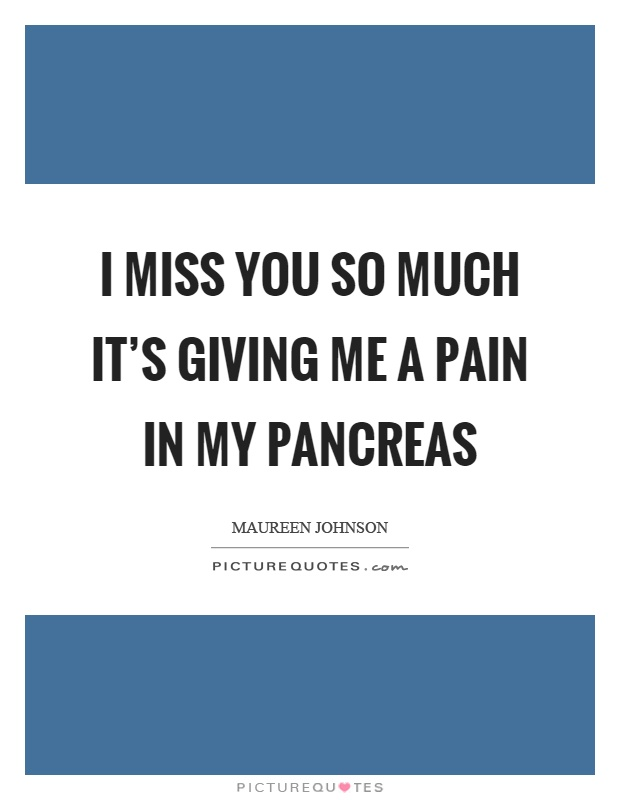 I miss you so much it's giving me a pain in my pancreas Picture Quote #1