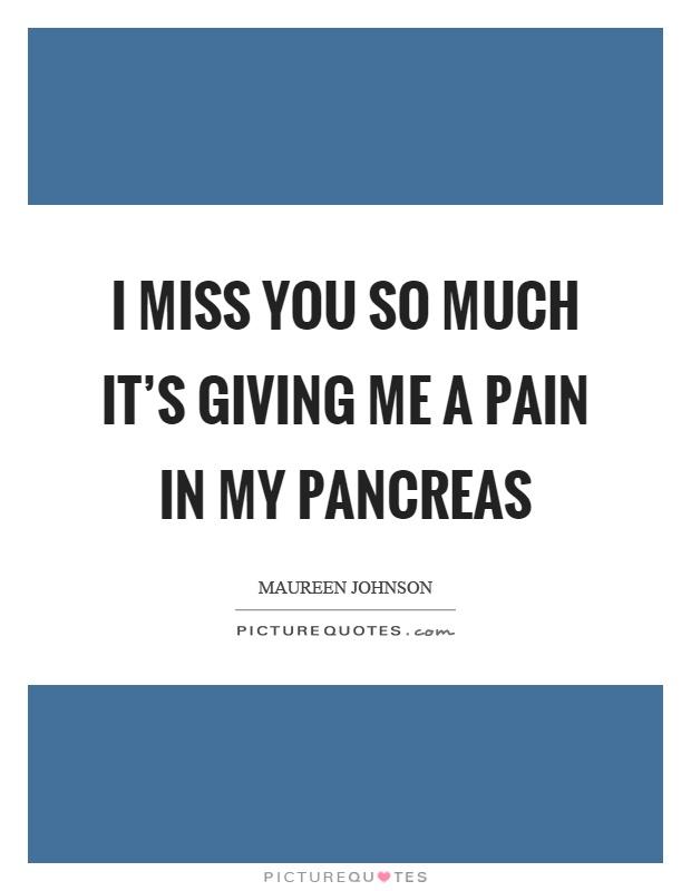 I miss you so much it's giving me a pain in my pancreas