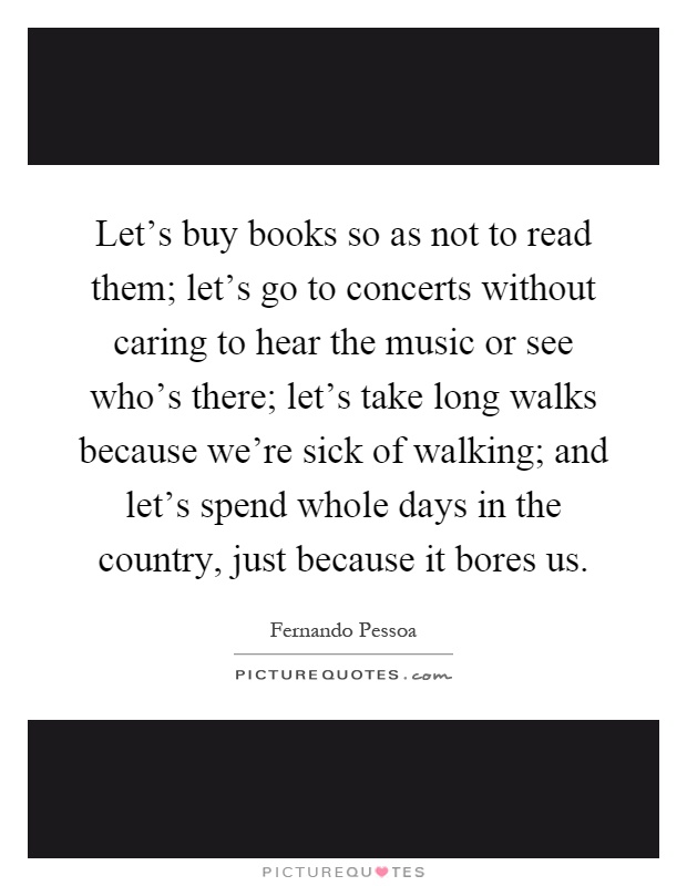 Let's buy books so as not to read them; let's go to concerts without caring to hear the music or see who's there; let's take long walks because we're sick of walking; and let's spend whole days in the country, just because it bores us Picture Quote #1