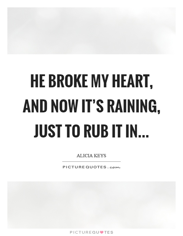 He broke my heart, and now it's raining, just to rub it in Picture Quote #1