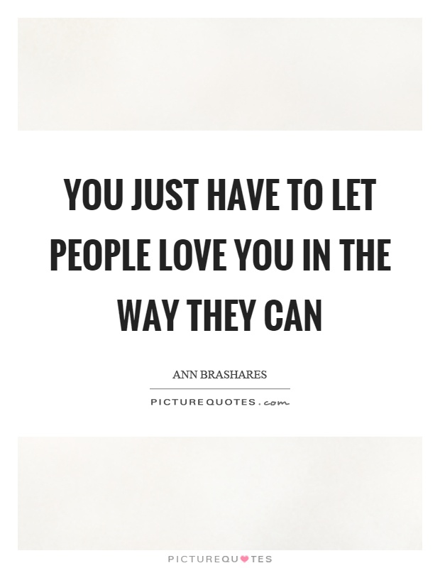 You just have to let people love you in the way they can Picture Quote #1