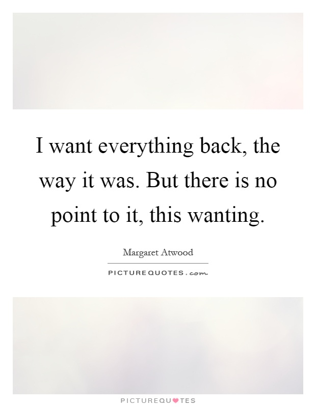I want everything back, the way it was. But there is no point to it, this wanting Picture Quote #1