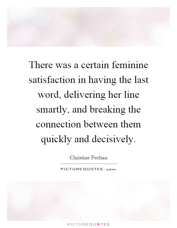 There was a certain feminine satisfaction in having the last word, delivering her line smartly, and breaking the connection between them quickly and decisively Picture Quote #1