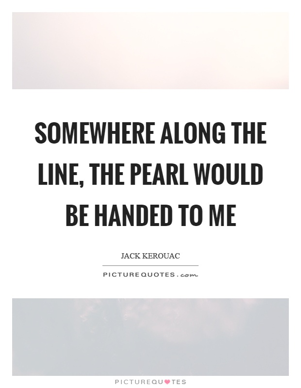 Somewhere along the line, the pearl would be handed to me Picture Quote #1