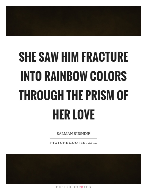 She saw him fracture into rainbow colors through the prism of her love Picture Quote #1