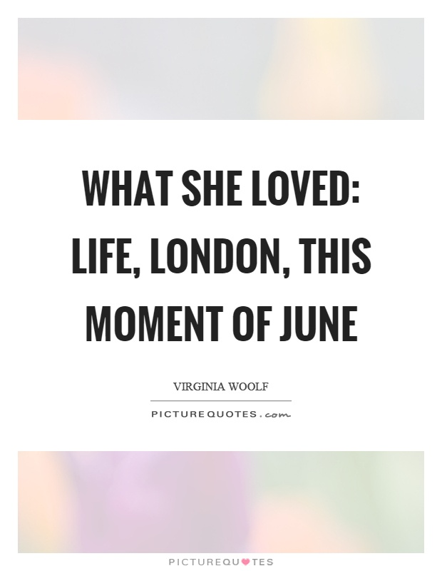 What she loved: life, London, this moment of june Picture Quote #1