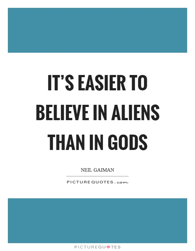 It's easier to believe in aliens than in gods Picture Quote #1