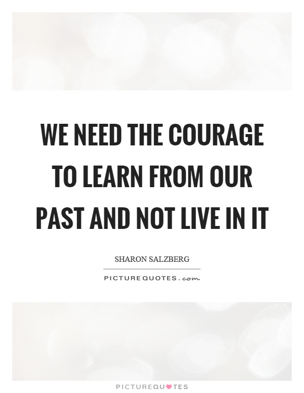 We need the courage to learn from our past and not live in it Picture Quote #1