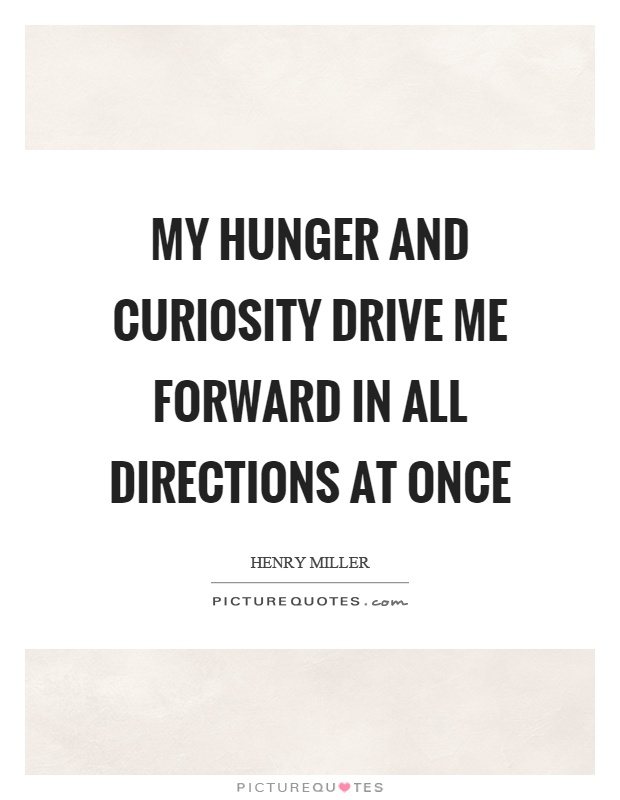 My hunger and curiosity drive me forward in all directions at once Picture Quote #1