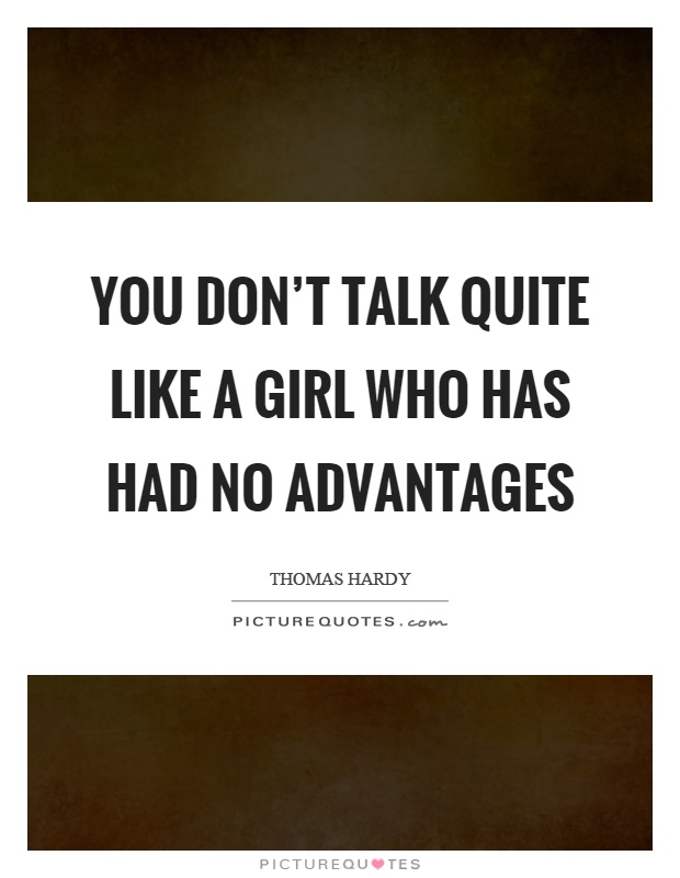 You don't talk quite like a girl who has had no advantages Picture Quote #1