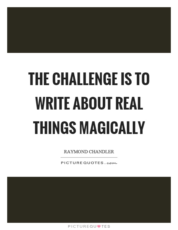 The challenge is to write about real things magically Picture Quote #1