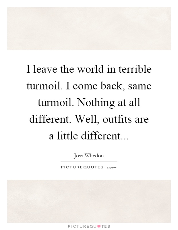 I leave the world in terrible turmoil. I come back, same turmoil. Nothing at all different. Well, outfits are a little different Picture Quote #1
