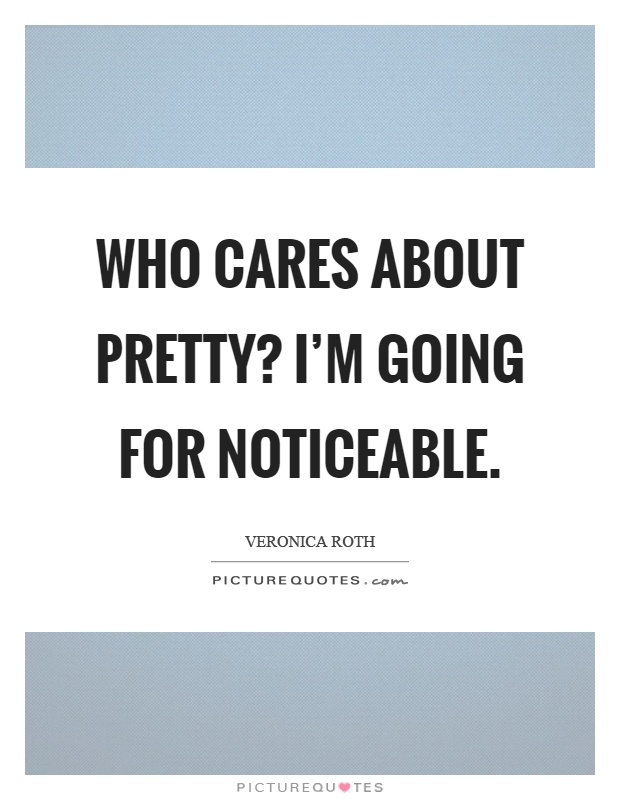 Who cares about pretty? I'm going for noticeable Picture Quote #1