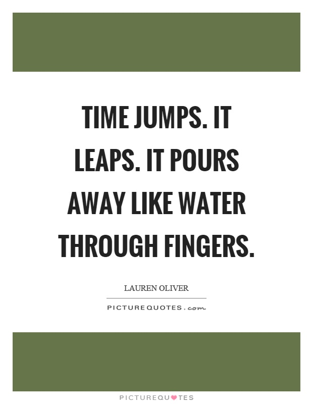 Time jumps. It leaps. It pours away like water through fingers Picture Quote #1
